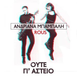 Ανδριάνα Μπάμπαλη & Rous – Ούτε γι' αστείο